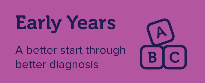 Early Years - A better start through better diagnosis
